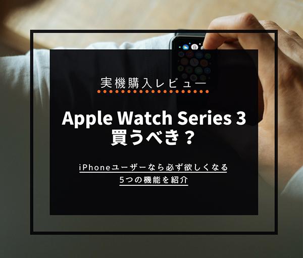 【レビュー】アップルウォッチSeries 3は買うべき?